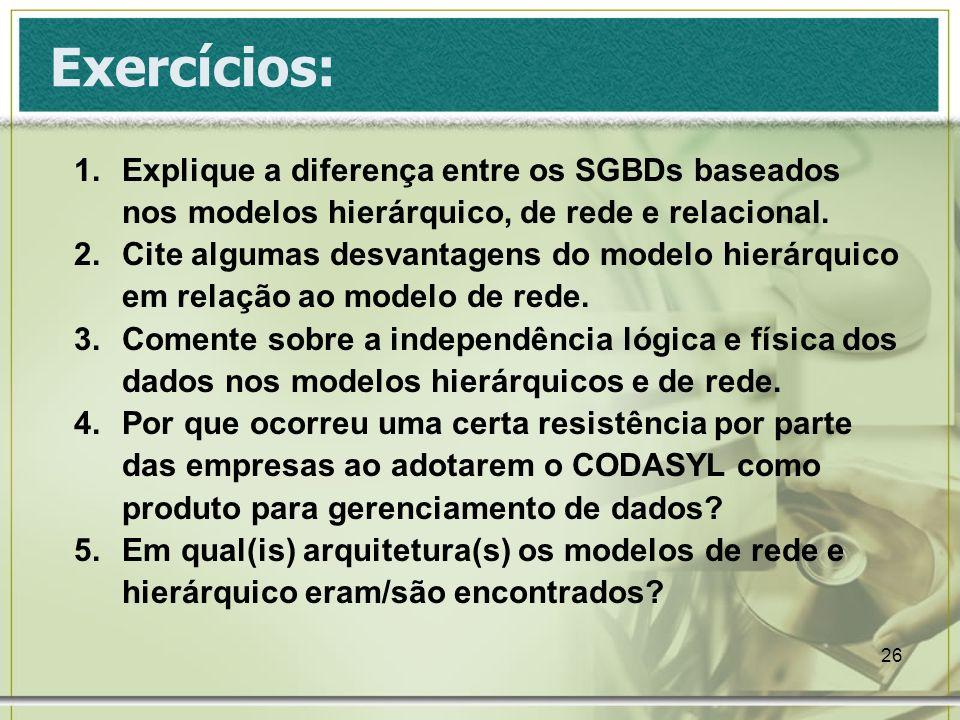 26 Exercícios: 1.Explique a diferença entre os SGBDs baseados nos modelos hierárquico, de rede e relacional.