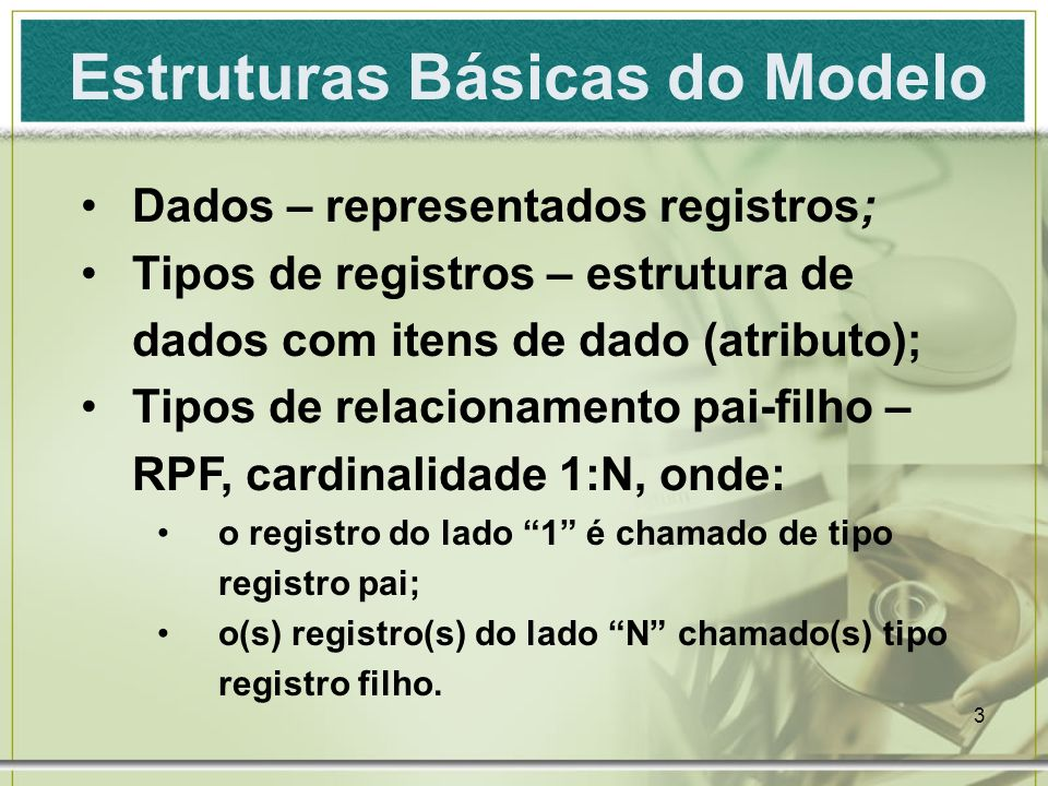 3 Estruturas Básicas do Modelo Dados – representados registros; Tipos de registros – estrutura de dados com itens de dado (atributo); Tipos de relacionamento pai-filho – RPF, cardinalidade 1:N, onde: o registro do lado 1 é chamado de tipo registro pai; o(s) registro(s) do lado N chamado(s) tipo registro filho.