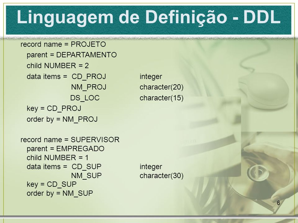 6 Linguagem de Definição - DDL record name = PROJETO parent = DEPARTAMENTO child NUMBER = 2 data items = CD_PROJinteger NM_PROJcharacter(20) DS_LOCcha