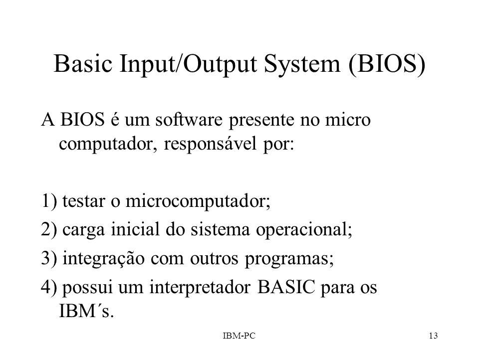 IBM-PC13 Basic Input/Output System (BIOS) A BIOS é um software presente no micro computador, responsável por: 1) testar o microcomputador; 2) carga in