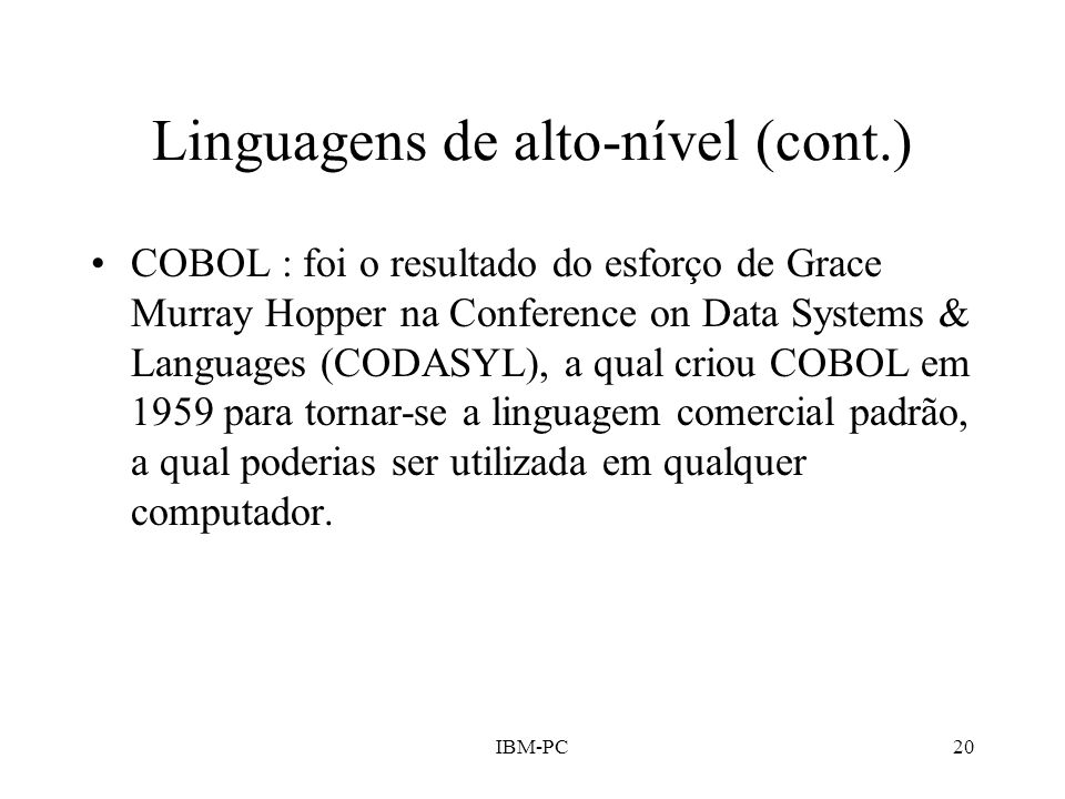 IBM-PC20 Linguagens de alto-nível (cont.) COBOL : foi o resultado do esforço de Grace Murray Hopper na Conference on Data Systems & Languages (CODASYL