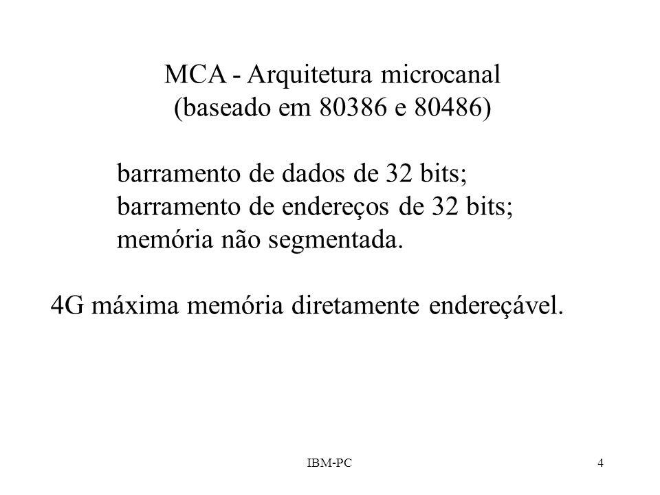 IBM-PC4 MCA - Arquitetura microcanal (baseado em 80386 e 80486) barramento de dados de 32 bits; barramento de endereços de 32 bits; memória não segmen