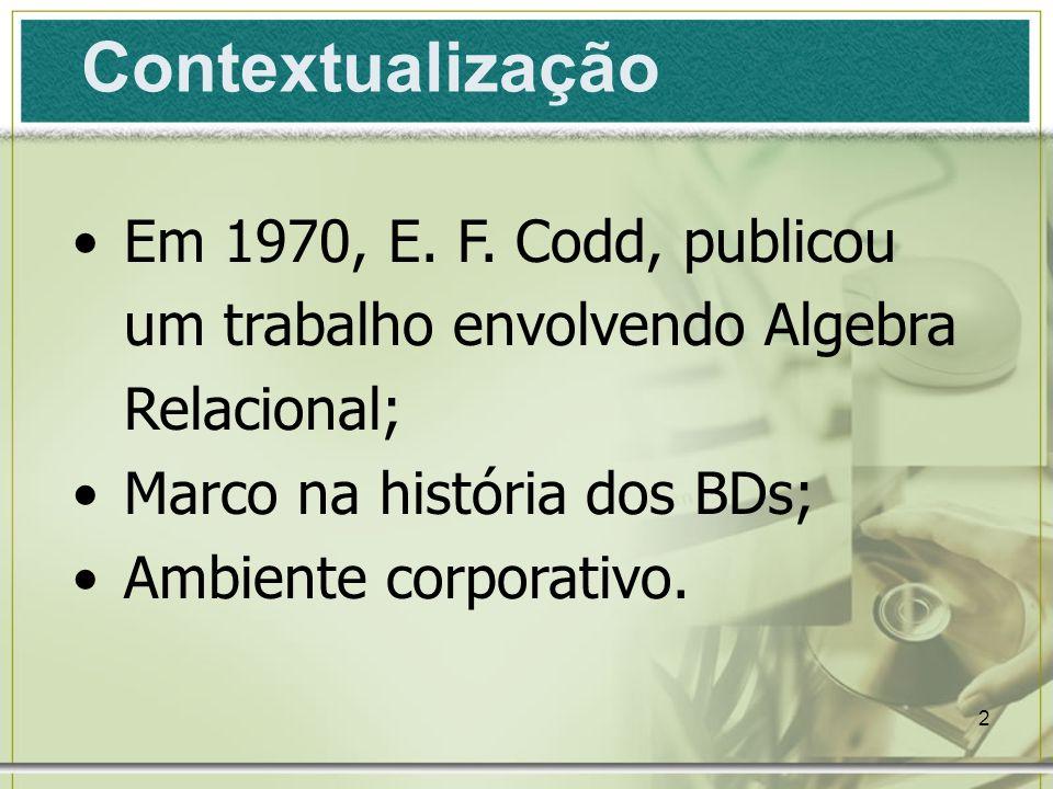 2 Contextualização Em 1970, E. F. Codd, publicou um trabalho envolvendo Algebra Relacional; Marco na história dos BDs; Ambiente corporativo.
