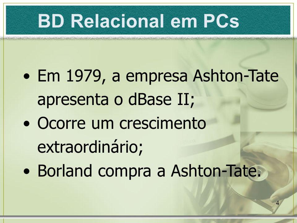 4 BD Relacional em PCs Em 1979, a empresa Ashton-Tate apresenta o dBase II; Ocorre um crescimento extraordinário; Borland compra a Ashton-Tate.