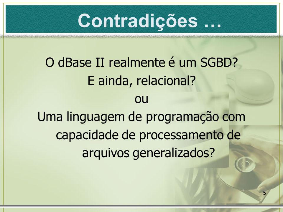 5 Contradições … O dBase II realmente é um SGBD? E ainda, relacional? ou Uma linguagem de programação com capacidade de processamento de arquivos gene