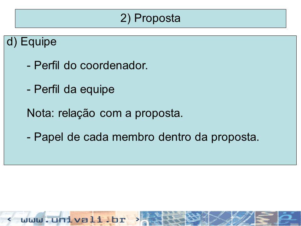 2) Proposta d) Equipe - Perfil do coordenador. - Perfil da equipe Nota: relação com a proposta. - Papel de cada membro dentro da proposta.
