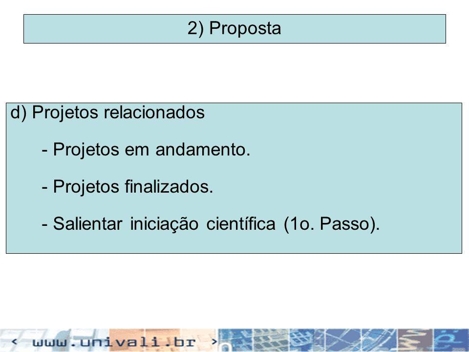 2) Proposta d) Projetos relacionados - Projetos em andamento. - Projetos finalizados. - Salientar iniciação científica (1o. Passo).