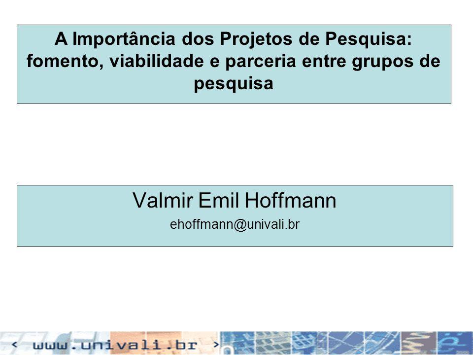 A Importância dos Projetos de Pesquisa: fomento, viabilidade e parceria entre grupos de pesquisa Valmir Emil Hoffmann ehoffmann@univali.br