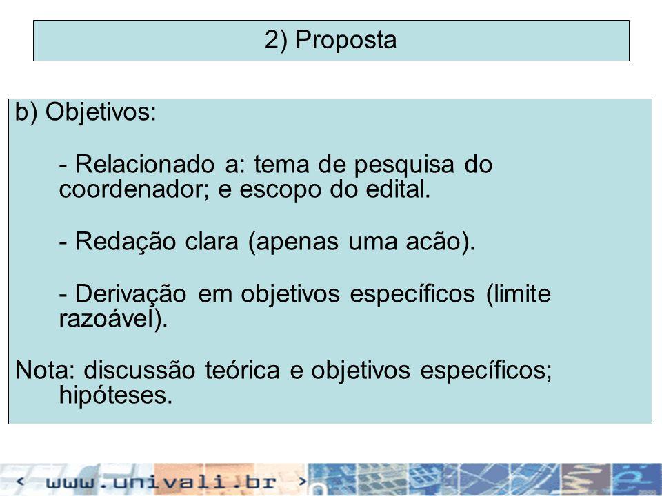 2) Proposta b) Objetivos: - Relacionado a: tema de pesquisa do coordenador; e escopo do edital. - Redação clara (apenas uma acão). - Derivação em obje
