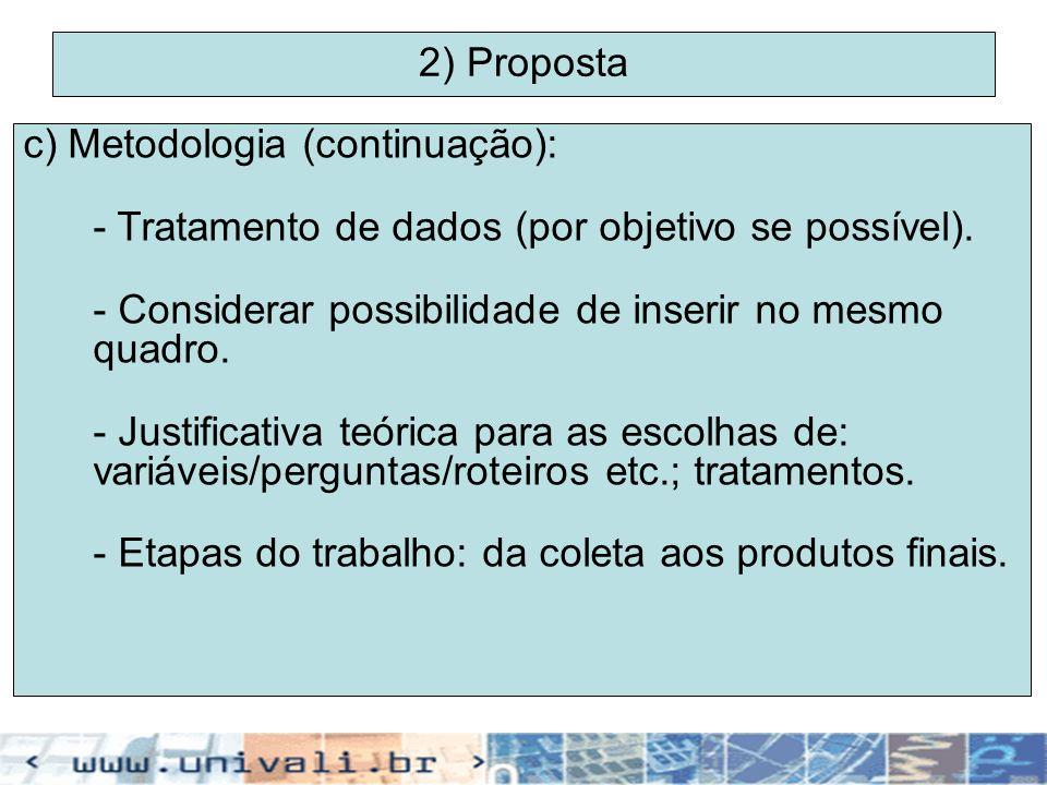 2) Proposta c) Metodologia (continuação): - Tratamento de dados (por objetivo se possível). - Considerar possibilidade de inserir no mesmo quadro. - J