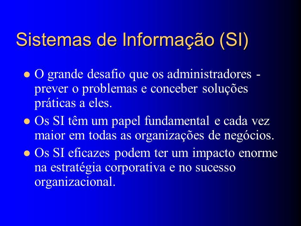 Sistemas de Informação (SI) O grande desafio que os administradores - prever o problemas e conceber soluções práticas a eles. Os SI têm um papel funda