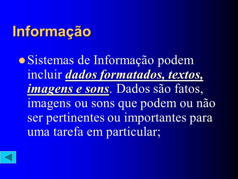 Informação dados formatados, textos, imagens e sons Sistemas de Informação podem incluir dados formatados, textos, imagens e sons. Dados são fatos, im