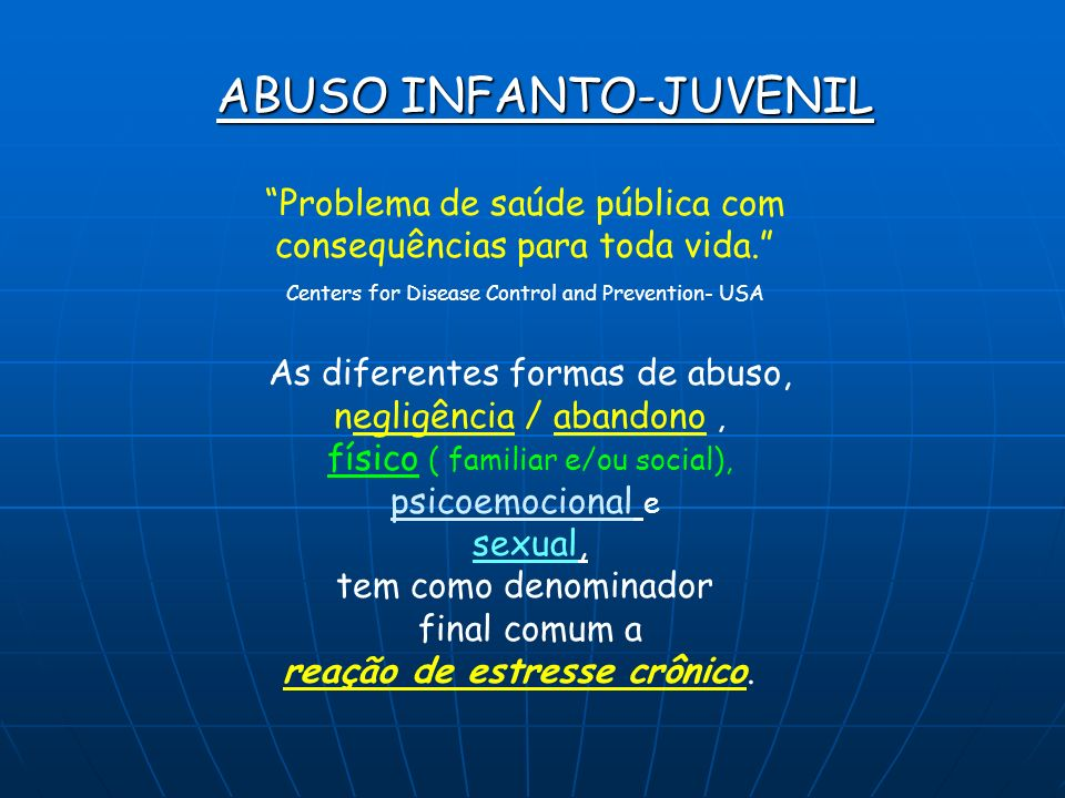 ABUSO INFANTO-JUVENIL Problema de saúde pública com consequências para toda vida. Centers for Disease Control and Prevention- USA As diferentes formas