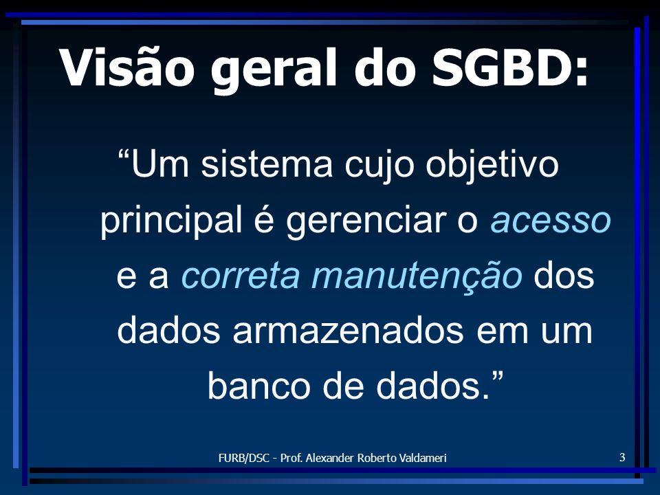 FURB/DSC - Prof. Alexander Roberto Valdameri 3 Visão geral do SGBD: Um sistema cujo objetivo principal é gerenciar o acesso e a correta manutenção dos