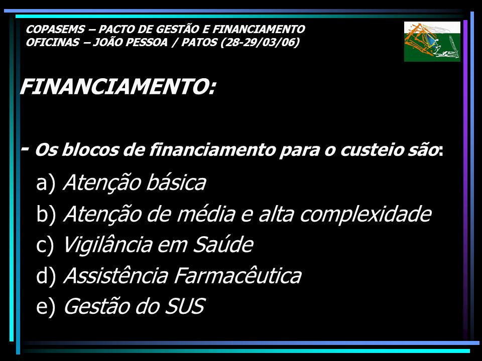 COPASEMS – PACTO DE GESTÃO E FINANCIAMENTO OFICINAS – JOÃO PESSOA / PATOS (28-29/03/06) FINANCIAMENTO: - Os blocos de financiamento para o custeio são