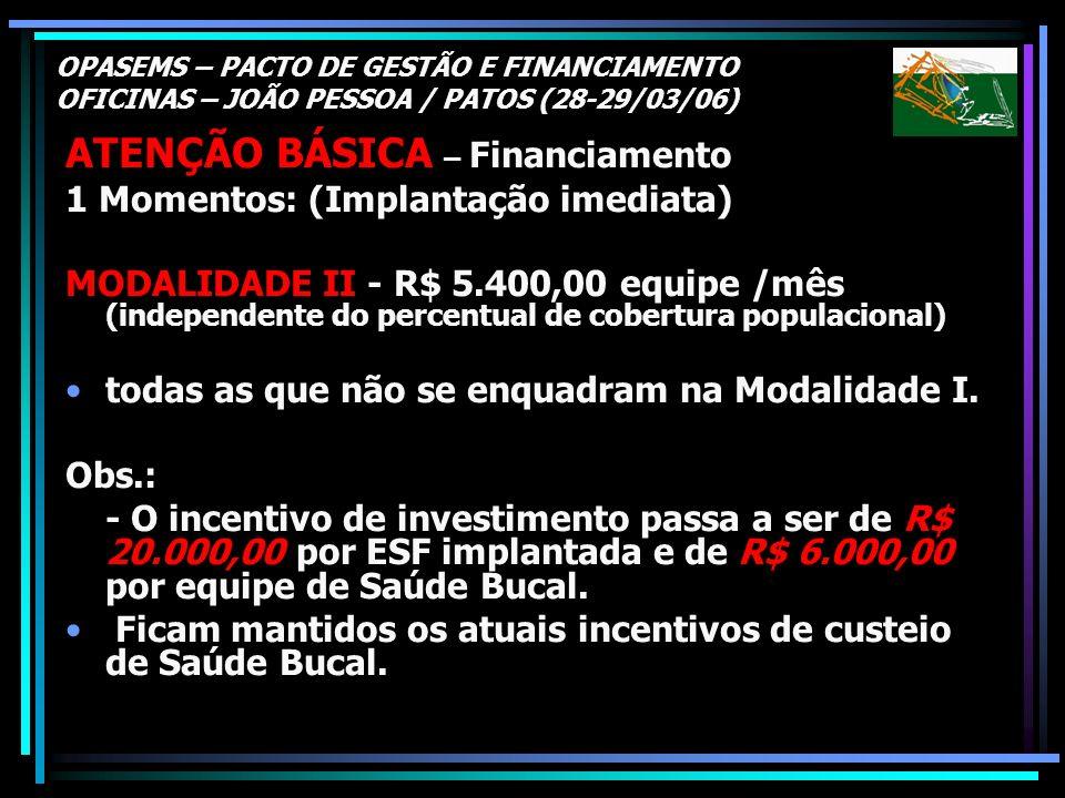 OPASEMS – PACTO DE GESTÃO E FINANCIAMENTO OFICINAS – JOÃO PESSOA / PATOS (28-29/03/06) ATENÇÃO BÁSICA – Financiamento 1 Momentos: (Implantação imediat