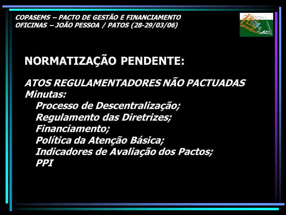 COPASEMS – PACTO DE GESTÃO E FINANCIAMENTO OFICINAS – JOÃO PESSOA / PATOS (28-29/03/06) NORMATIZAÇÃO PENDENTE: ATOS REGULAMENTADORES NÃO PACTUADAS Min