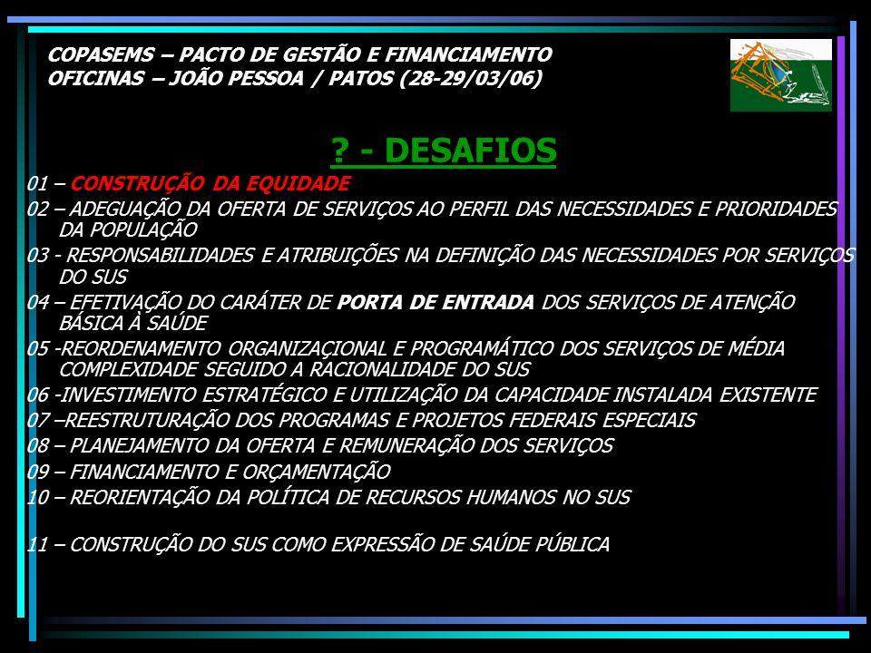 COPASEMS – PACTO DE GESTÃO E FINANCIAMENTO OFICINAS – JOÃO PESSOA / PATOS (28-29/03/06) ? - DESAFIOS 01 – CONSTRUÇÃO DA EQUIDADE 02 – ADEGUAÇÃO DA OFE