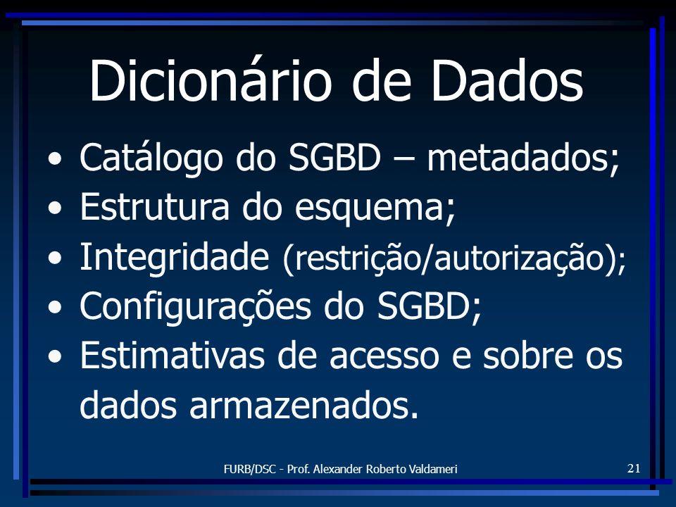 FURB/DSC - Prof. Alexander Roberto Valdameri 21 Dicionário de Dados Catálogo do SGBD – metadados; Estrutura do esquema; Integridade (restrição/autoriz