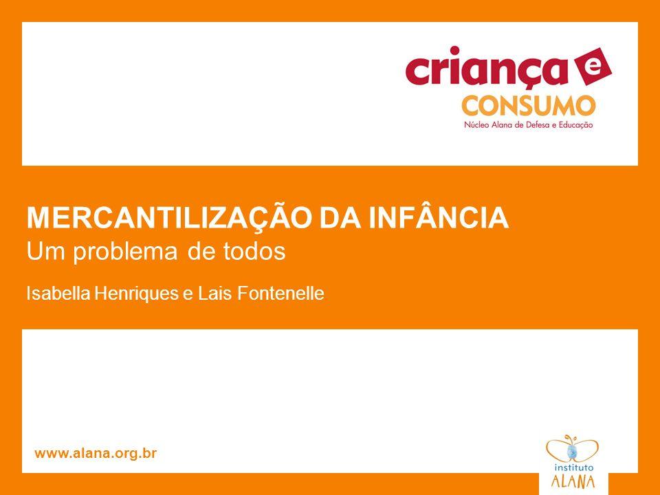 MERCANTILIZAÇÃO DA INFÂNCIA Um problema de todos Isabella Henriques e Lais Fontenelle www.alana.org.br