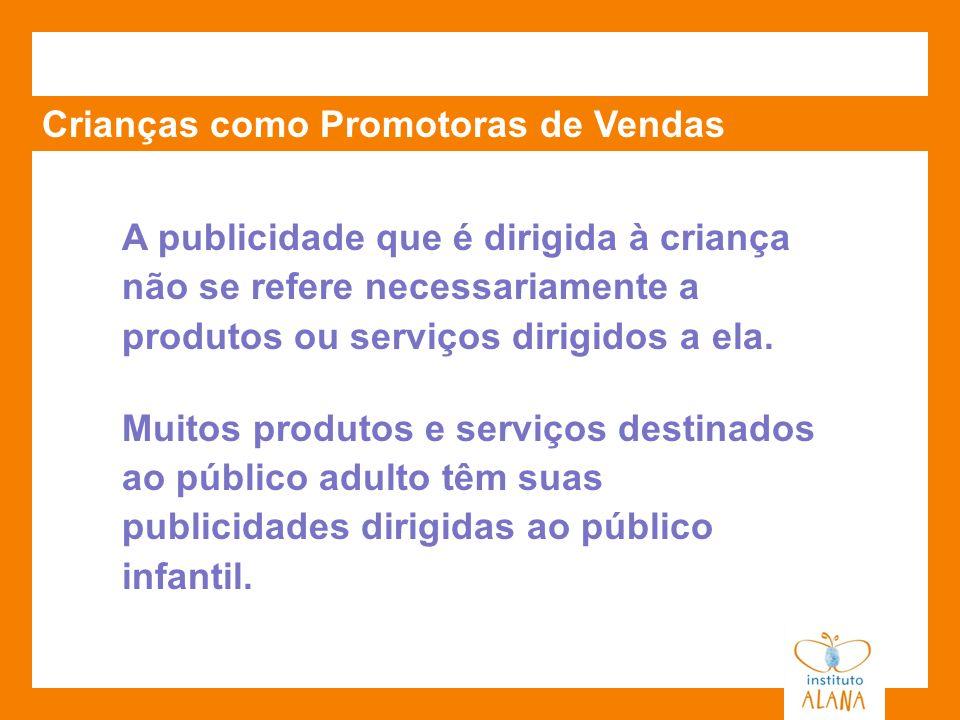 Crianças como Promotoras de Vendas A publicidade que é dirigida à criança não se refere necessariamente a produtos ou serviços dirigidos a ela. Muitos