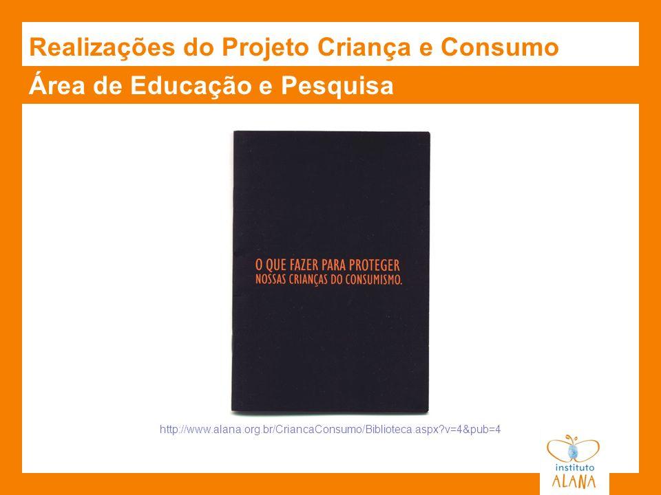 http://www.alana.org.br/CriancaConsumo/Biblioteca.aspx?v=4&pub=4 Área de Educação e Pesquisa Realizações do Projeto Criança e Consumo