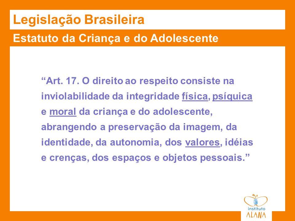 Estatuto da Criança e do Adolescente Legislação Brasileira Art. 17. O direito ao respeito consiste na inviolabilidade da integridade física, psíquica