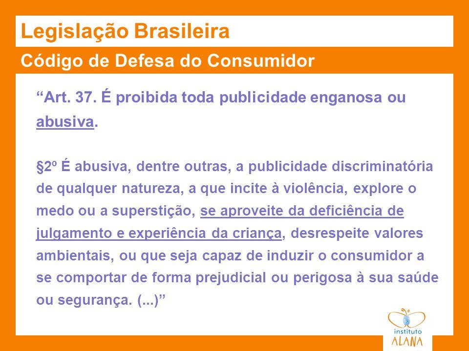 Código de Defesa do Consumidor Legislação Brasileira Art. 37. É proibida toda publicidade enganosa ou abusiva. §2º É abusiva, dentre outras, a publici