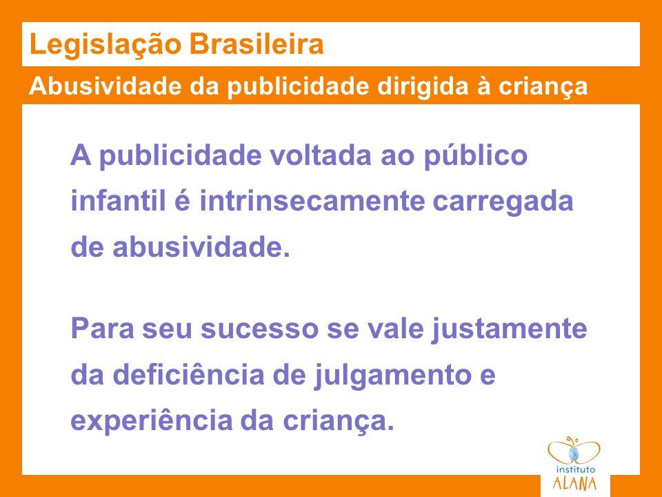 Abusividade da publicidade dirigida à criança Legislação Brasileira A publicidade voltada ao público infantil é intrinsecamente carregada de abusivida