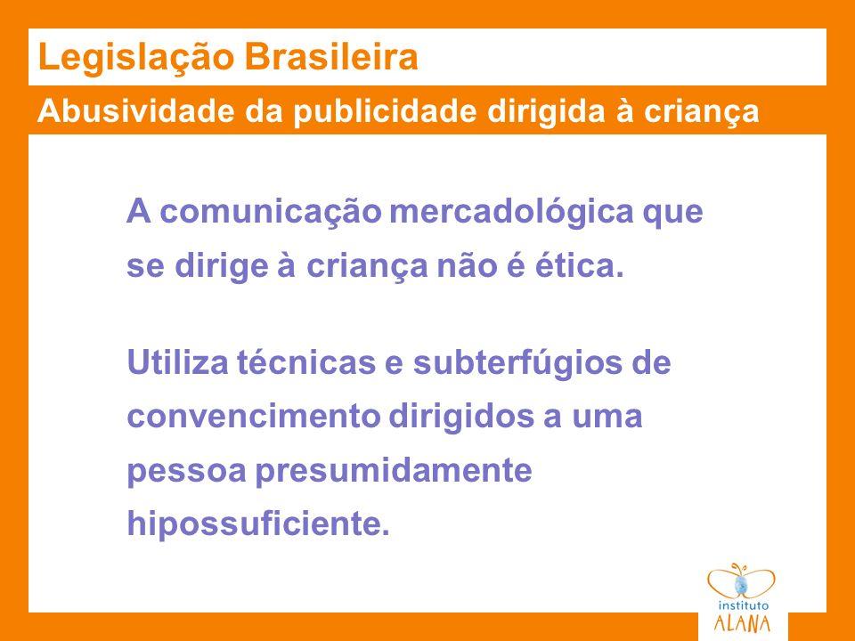 Abusividade da publicidade dirigida à criança Legislação Brasileira A comunicação mercadológica que se dirige à criança não é ética. Utiliza técnicas