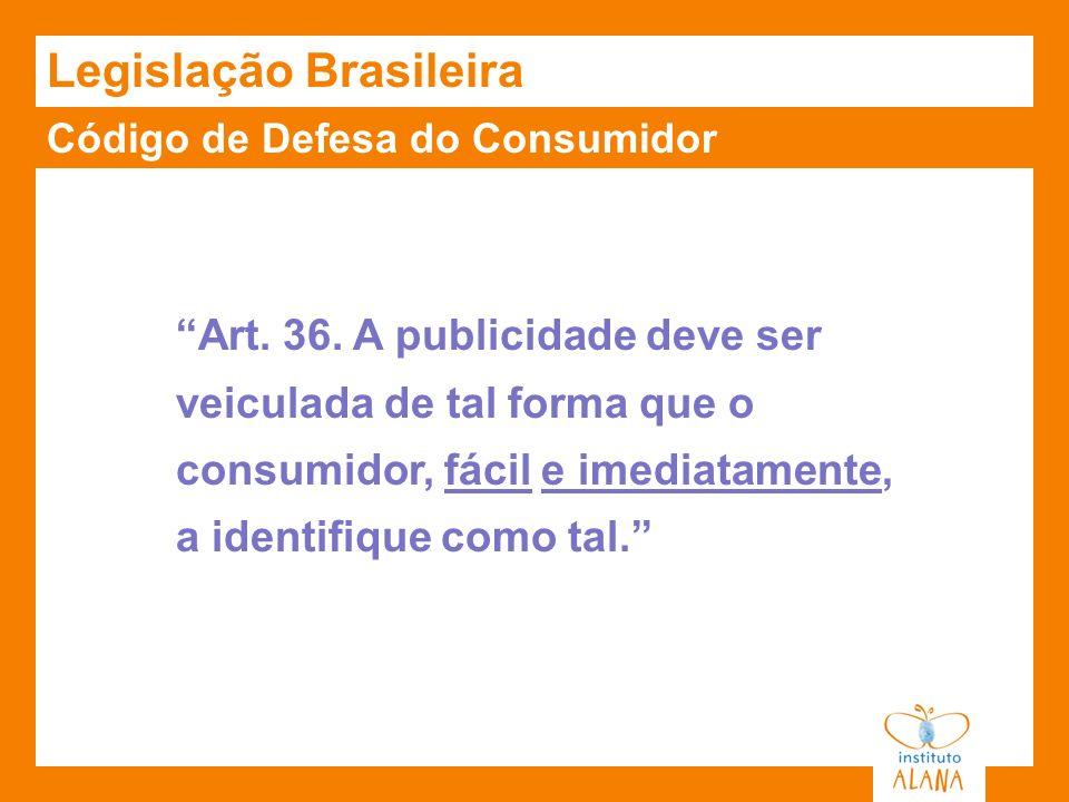 Código de Defesa do Consumidor Legislação Brasileira Art. 36. A publicidade deve ser veiculada de tal forma que o consumidor, fácil e imediatamente, a
