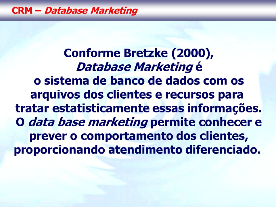 CRM – Database Marketing Conforme Bretzke (2000), Database Marketing é o sistema de banco de dados com os arquivos dos clientes e recursos para tratar