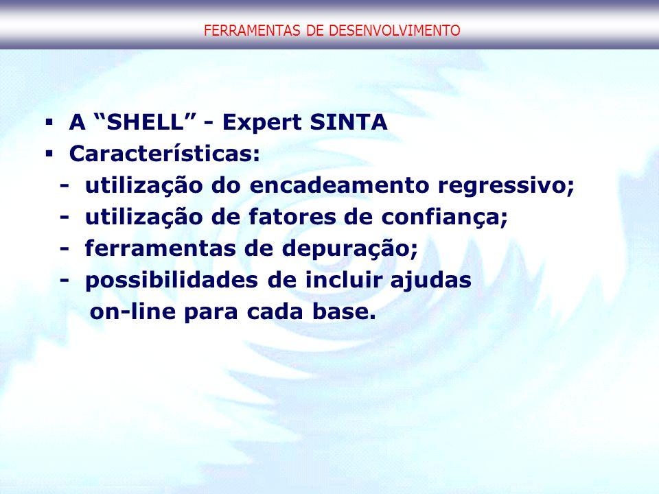 FERRAMENTAS DE DESENVOLVIMENTO A SHELL - Expert SINTA Características: - utilização do encadeamento regressivo; - utilização de fatores de confiança;