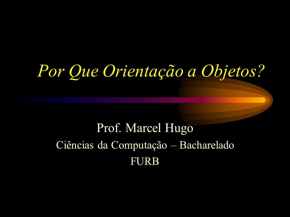 Por Que Orientação a Objetos? Prof. Marcel Hugo Ciências da Computação – Bacharelado FURB