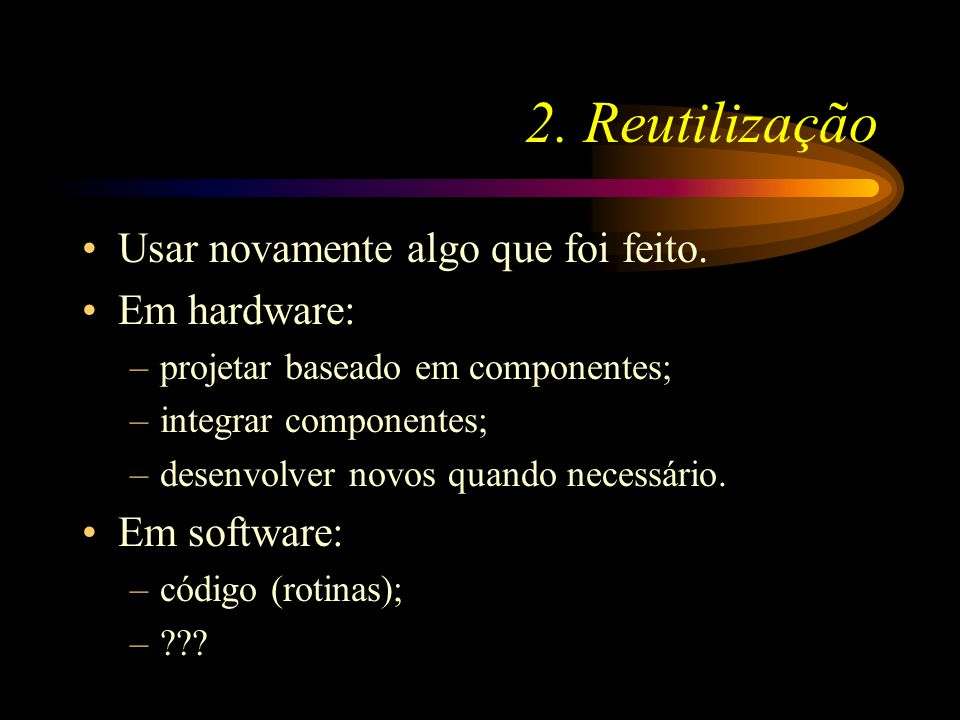 2. Reutilização Usar novamente algo que foi feito. Em hardware: –projetar baseado em componentes; –integrar componentes; –desenvolver novos quando nec