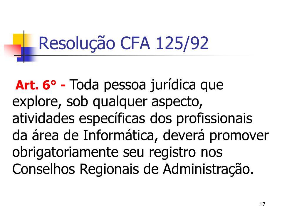 17 Resolução CFA 125/92 Art. 6° - Toda pessoa jurídica que explore, sob qualquer aspecto, atividades específicas dos profissionais da área de Informát