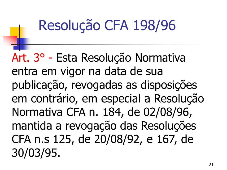 21 Resolução CFA 198/96 Art. 3° - Esta Resolução Normativa entra em vigor na data de sua publicação, revogadas as disposições em contrário, em especia