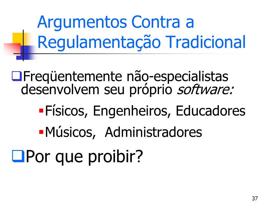 37 Argumentos Contra a Regulamentação Tradicional Freqüentemente não-especialistas desenvolvem seu próprio software: Físicos, Engenheiros, Educadores