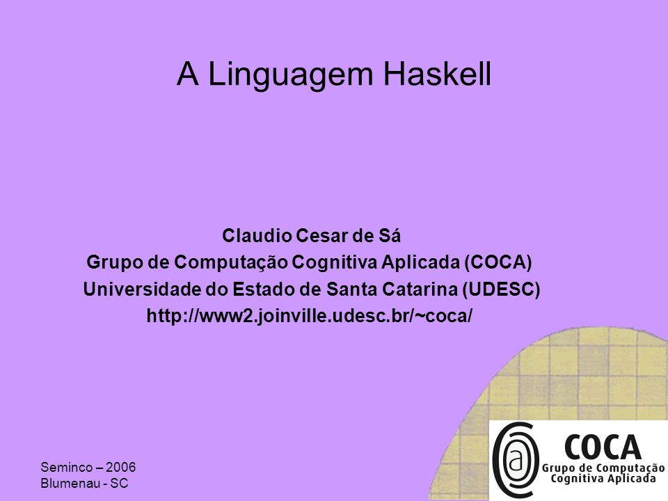 Seminco – 2006 Blumenau - SC Aplicações Simpósio Brasileiro de LPs => compiladores Ensino: LPs, paradigmas de LPs, Estruturas de Dados, projeto de sistemas, prototipação, IA, Wiki-Haskell Suporte da BD Haskell.NET