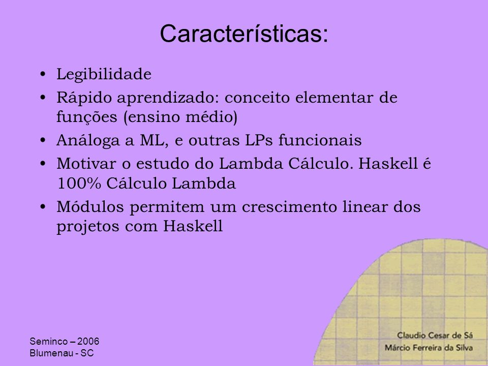 Seminco – 2006 Blumenau - SC Características: Legibilidade Rápido aprendizado: conceito elementar de funções (ensino médio) Análoga a ML, e outras LPs
