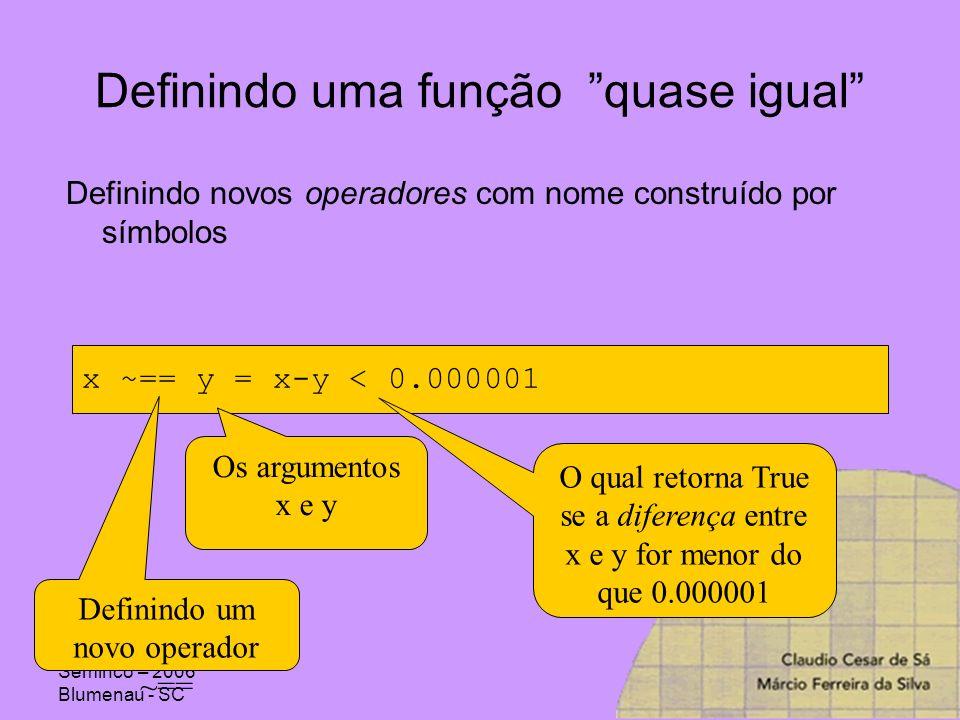 Seminco – 2006 Blumenau - SC Definindo uma função quase igual Definindo novos operadores com nome construído por símbolos x ~== y = x-y < 0.000001 Def