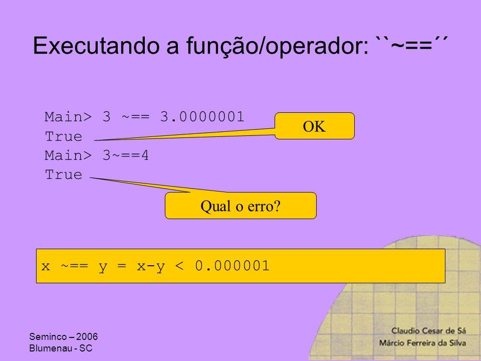 Seminco – 2006 Blumenau - SC Executando a função/operador: ``~==´´ Main> 3 ~== 3.0000001 True Main> 3~==4 True OK Qual o erro? x ~== y = x-y < 0.00000