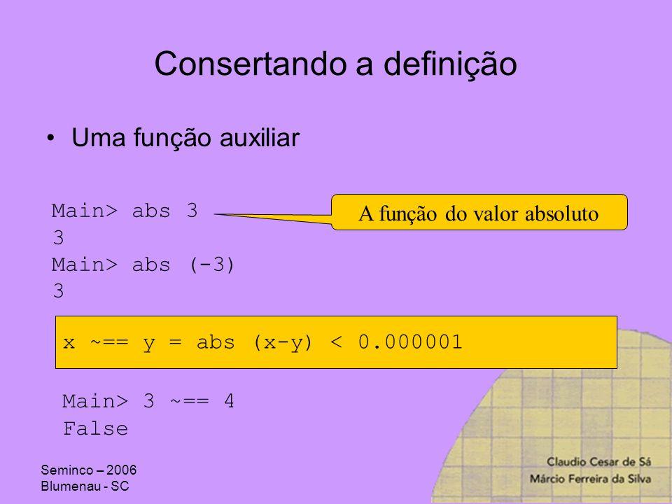Seminco – 2006 Blumenau - SC Consertando a definição Uma função auxiliar Main> abs 3 3 Main> abs (-3) 3 A função do valor absoluto x ~== y = abs (x-y)