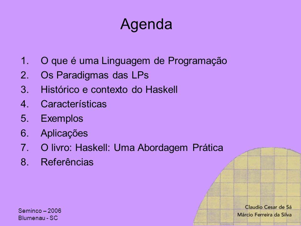 Seminco – 2006 Blumenau - SC Agenda 1.O que é uma Linguagem de Programação 2.Os Paradigmas das LPs 3.Histórico e contexto do Haskell 4.Características