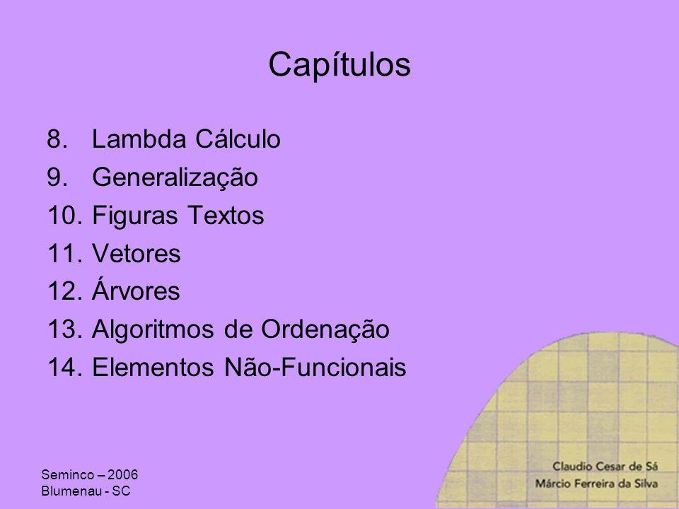 Seminco – 2006 Blumenau - SC Capítulos 8.Lambda Cálculo 9.Generalização 10.Figuras Textos 11.Vetores 12.Árvores 13.Algoritmos de Ordenação 14.Elemento