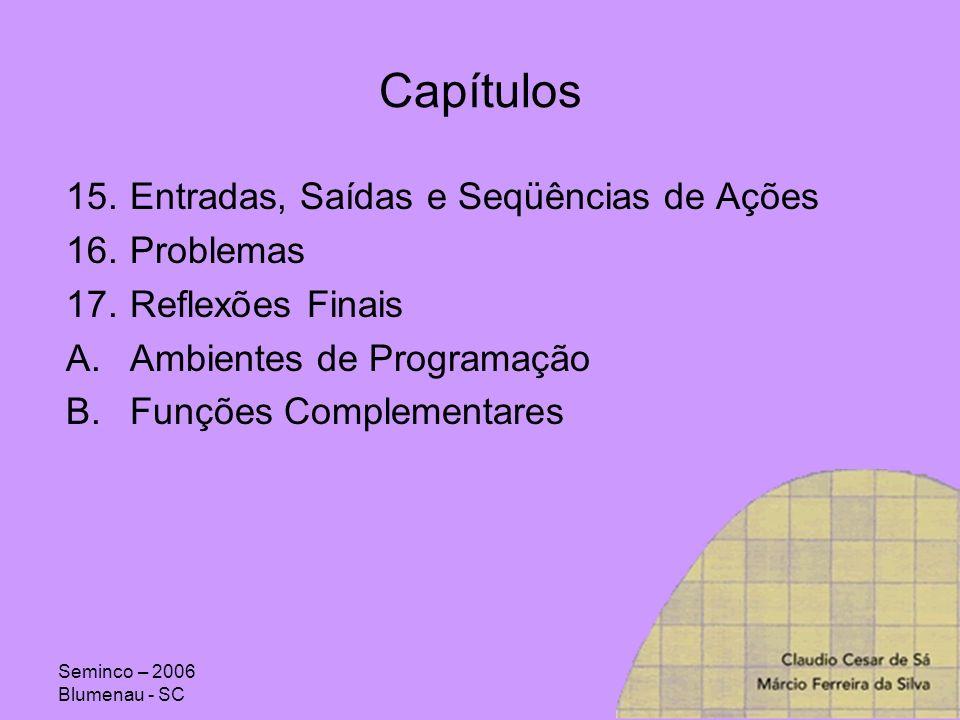 Seminco – 2006 Blumenau - SC Capítulos 15.Entradas, Saídas e Seqüências de Ações 16.Problemas 17.Reflexões Finais A.Ambientes de Programação B.Funções