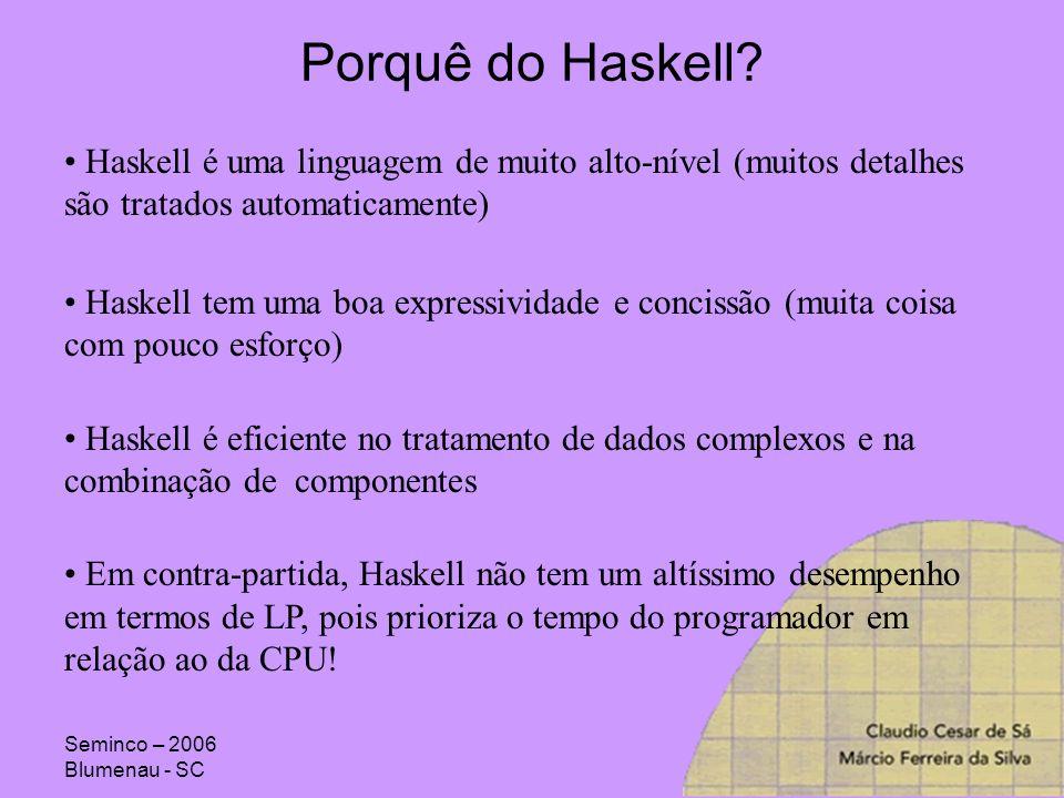 Seminco – 2006 Blumenau - SC Objetivos do Projeto da Linguagem Haskell: Apropriada ao ensino de programação, pesquisas, e aplicações (reais) Descrição completa e aberta de sua sintaxe e semântica forma Código livre e multi-plataforma As idéias fundamentais do Haskell, deveria ser um consenso da comunidade Reduzir a diversividade do número de LP funcionais Escalabilidade