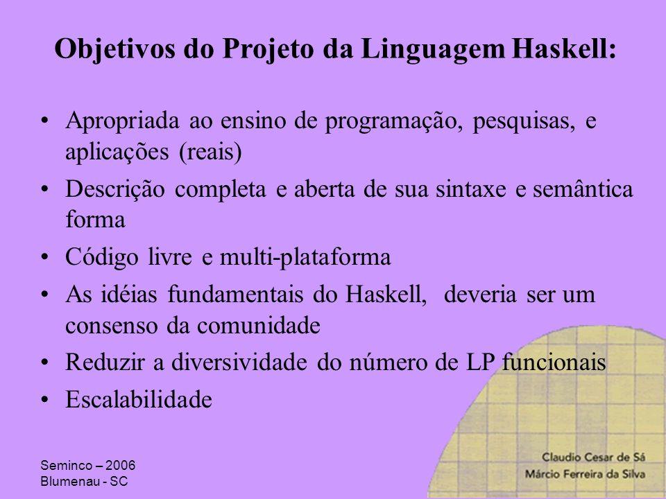 Seminco – 2006 Blumenau - SC Objetivos do Projeto da Linguagem Haskell: Apropriada ao ensino de programação, pesquisas, e aplicações (reais) Descrição