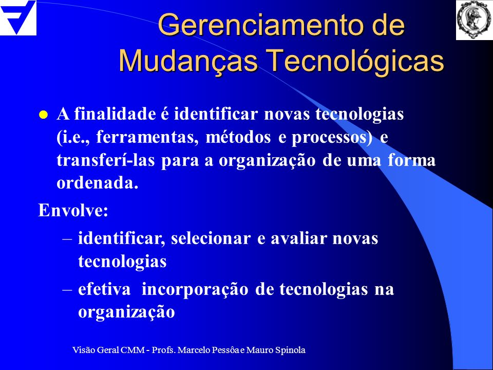 Visão Geral CMM - Profs. Marcelo Pessôa e Mauro Spinola Gerenciamento de Mudanças Tecnológicas l A finalidade é identificar novas tecnologias (i.e., f
