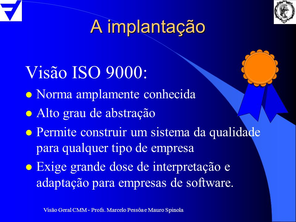 Visão Geral CMM - Profs. Marcelo Pessôa e Mauro Spinola A implantação Visão ISO 9000: l Norma amplamente conhecida l Alto grau de abstração l Permite
